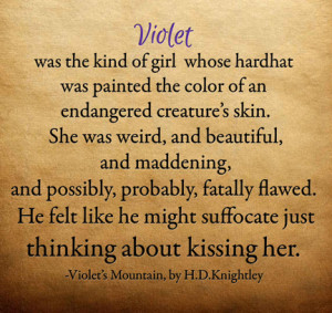 Violet was the kind of girl whose hardhat was painted the color of an endangered creature's skin. She was weird, and beautiful, and meddening, and possibly, probably, fatally flawed. He felt like he might suffocate just thinking about kissing her.