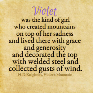 Violet was the kind of girl who created mountains on top of her sadness and lived there with grace and generosity and decorated the top with welded steel and collected gusts of wind.