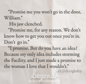 """Promise me you won't go in the door, William."" His jaw clenched. ""Promise me, for any reason. We don't know how to get you out once you're in. Don't go in."" ""I promise. But do you have an idea? Because my only idea includes storming the Facility, and I just made a promise to the woman I love that I wouldn't."" Beyond, by H.D. Knightley"