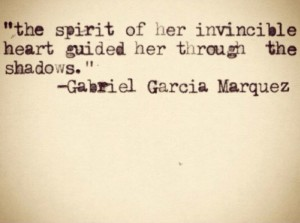 """The spirit of her invincible heart guided her through the shadows."" -Gabriel Garcia Marquez"